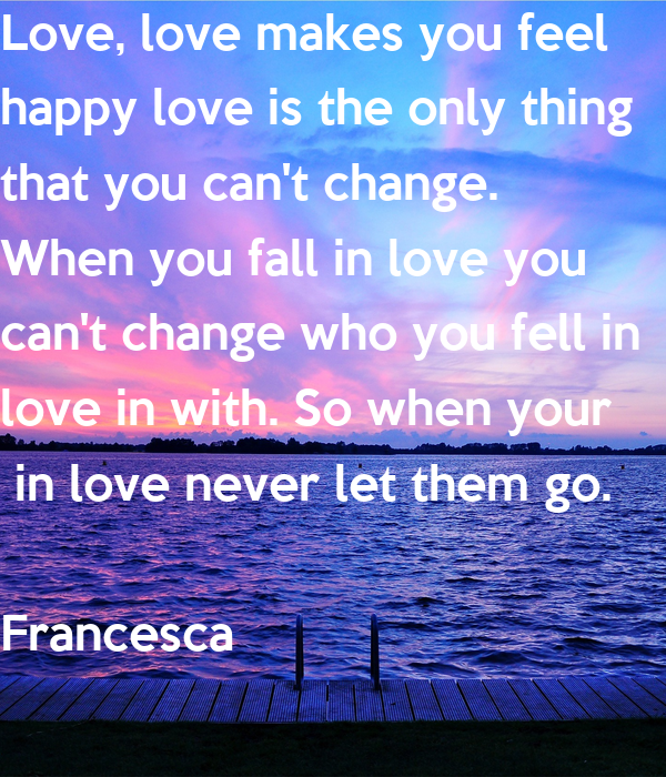 Love, love makes you feel happy love is the only thing that you can't change. When you fall in love you  can't change who you fell in  love in with. So when your