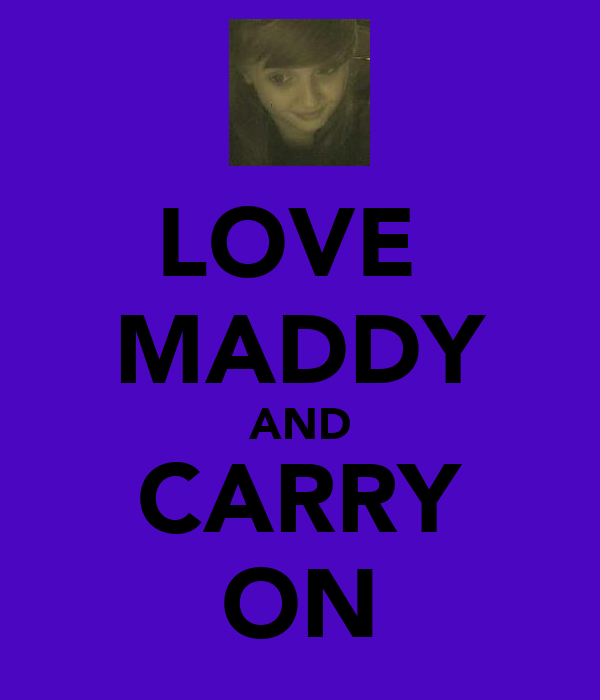 LOVE  MADDY AND CARRY ON