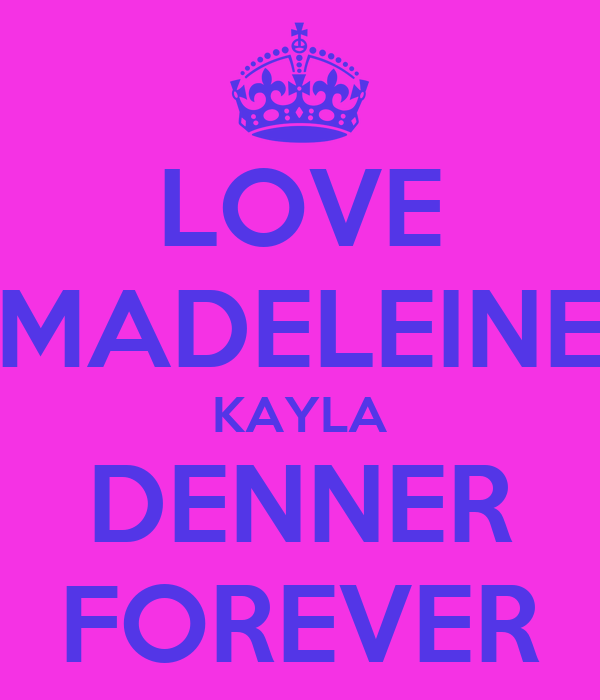 LOVE MADELEINE KAYLA DENNER FOREVER