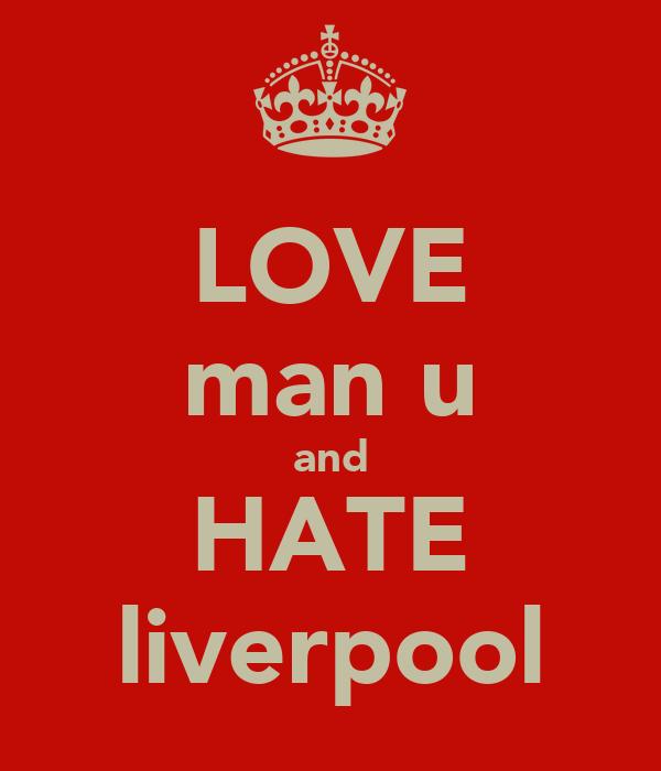 LOVE man u and HATE liverpool
