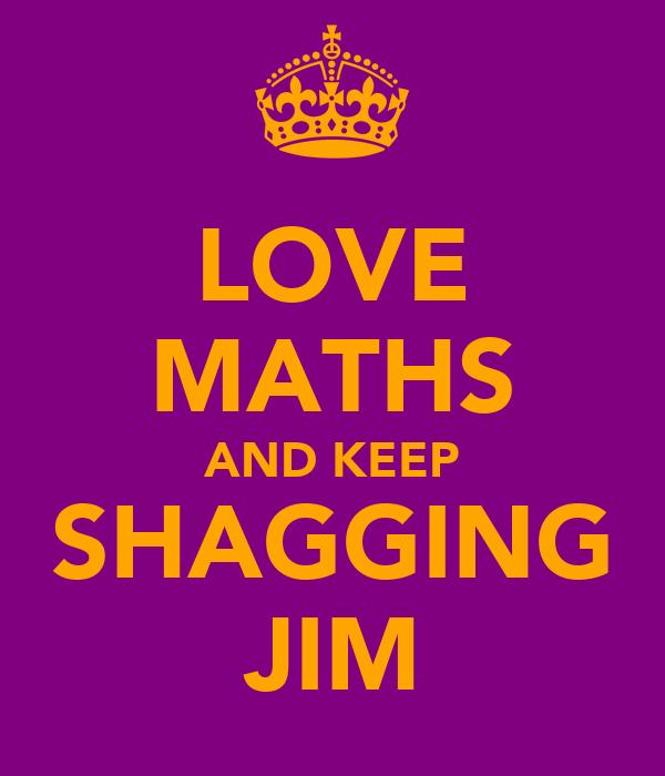 LOVE MATHS AND KEEP SHAGGING JIM