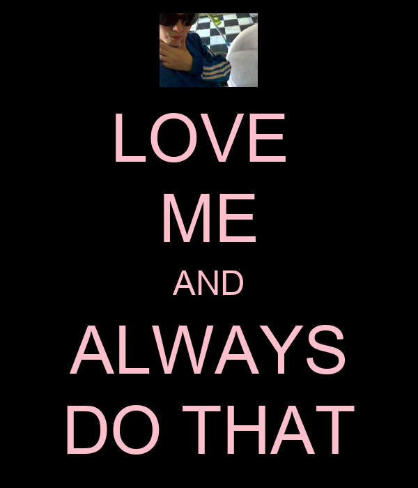 LOVE  ME AND ALWAYS DO THAT