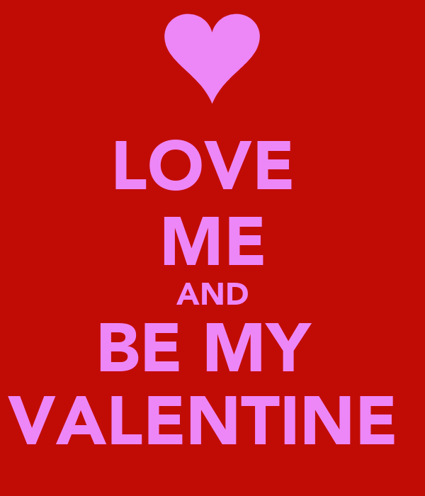 LOVE  ME AND BE MY  VALENTINE