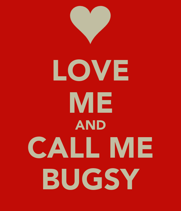 LOVE ME AND CALL ME BUGSY