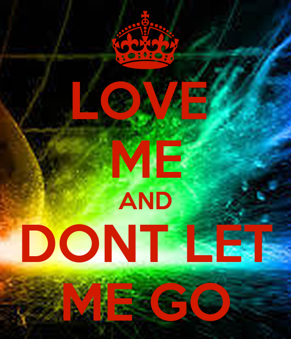 LOVE  ME AND DONT LET ME GO