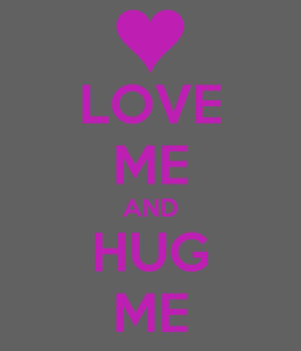 LOVE ME AND HUG ME