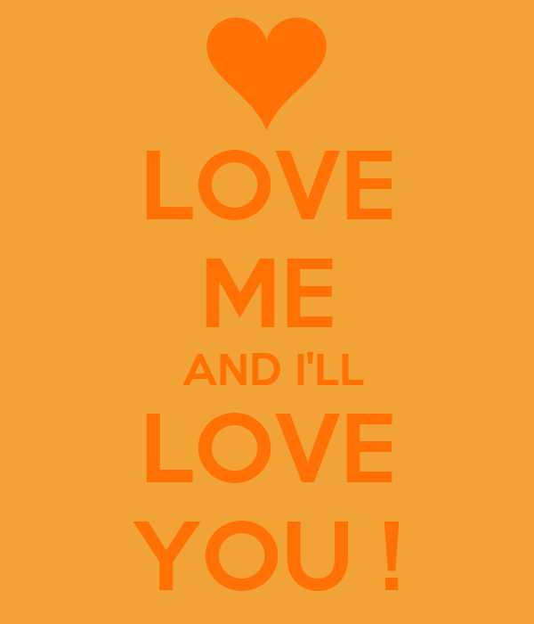 LOVE ME  AND I'LL LOVE YOU !