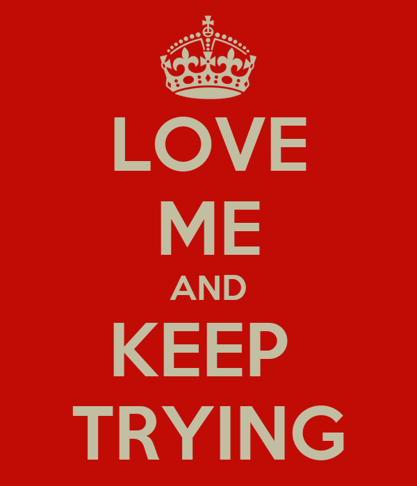 LOVE ME AND KEEP  TRYING