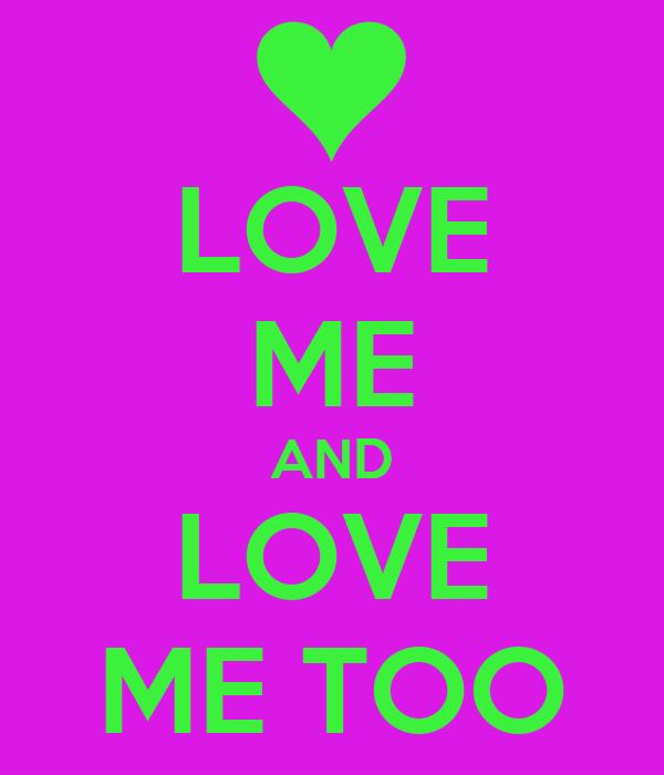 LOVE ME AND LOVE ME TOO