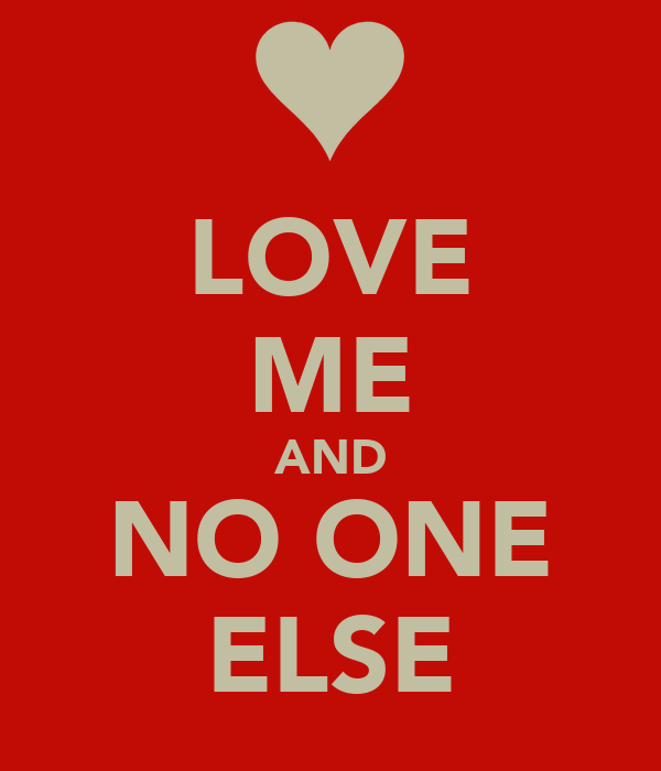 LOVE ME AND NO ONE ELSE