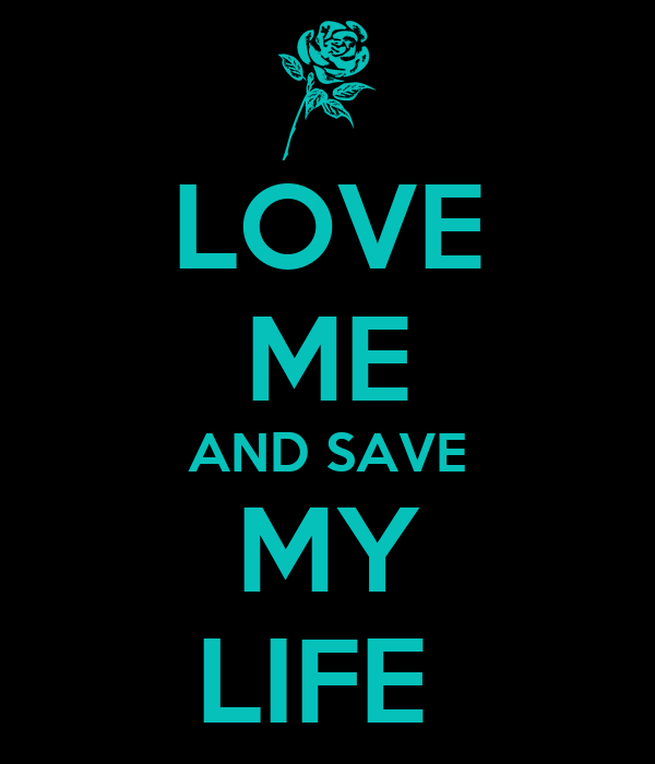 LOVE ME AND SAVE MY LIFE