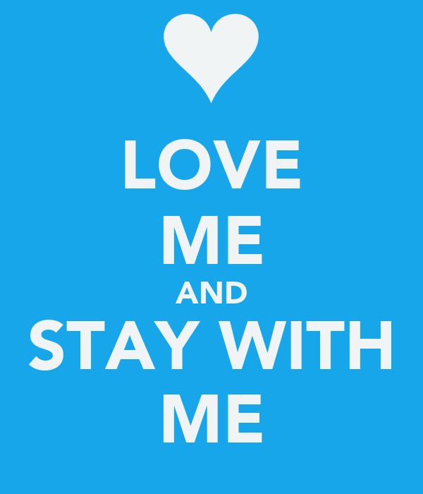 LOVE ME AND STAY WITH ME