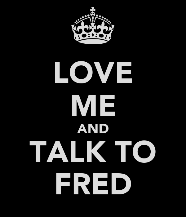 LOVE ME AND TALK TO FRED