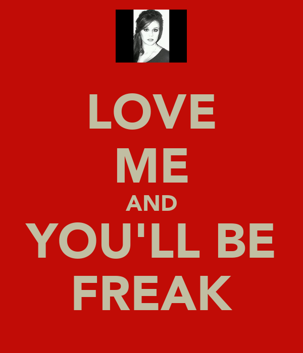 LOVE ME AND YOU'LL BE FREAK