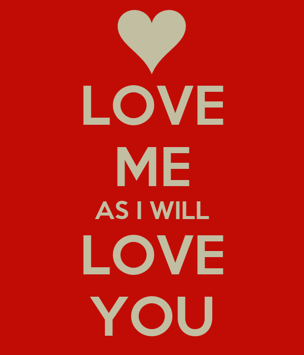 LOVE ME AS I WILL LOVE YOU