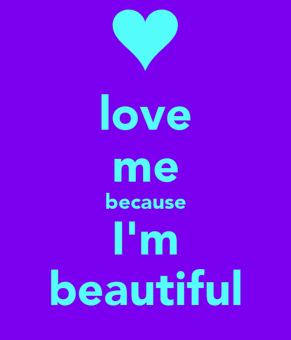 love me because I'm beautiful
