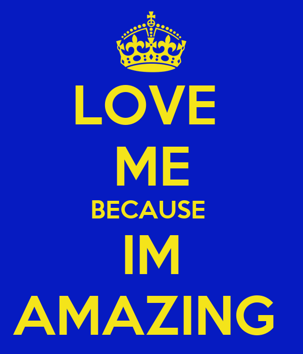 LOVE  ME BECAUSE  IM AMAZING