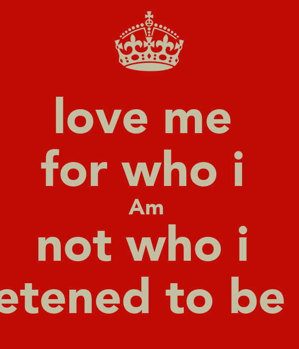 love me  for who i  Am  not who i  pretened to be !!