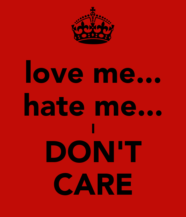 love me... hate me... I DON'T CARE