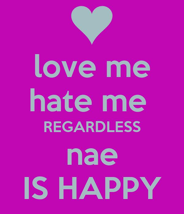 love me hate me  REGARDLESS nae IS HAPPY