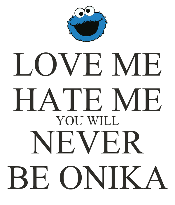 LOVE ME HATE ME YOU WILL NEVER BE ONIKA
