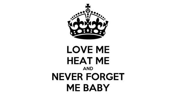LOVE ME HEAT ME AND NEVER FORGET ME BABY
