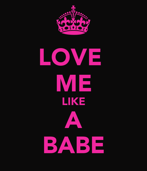 LOVE  ME LIKE A BABE