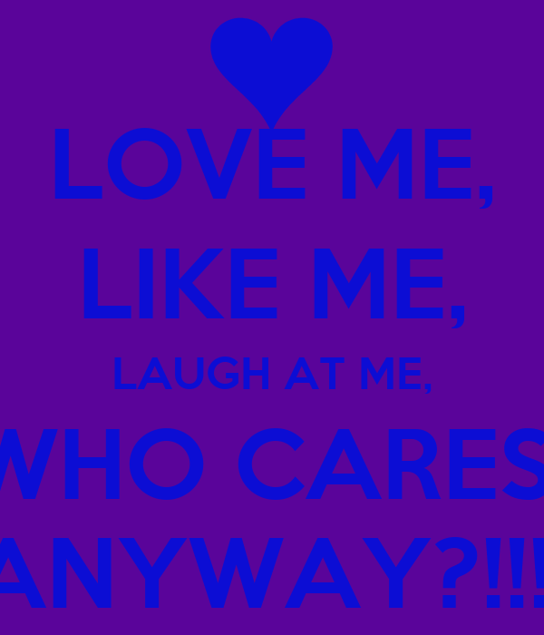 LOVE ME, LIKE ME, LAUGH AT ME, WHO CARES  ANYWAY?!!!!