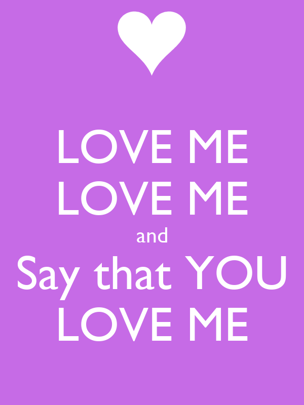 LOVE ME LOVE ME and Say that YOU LOVE ME