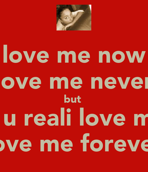 love me now love me never but  if u reali love me love me forever