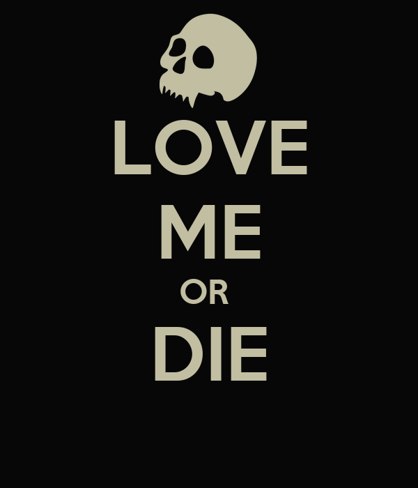 LOVE ME OR  DIE
