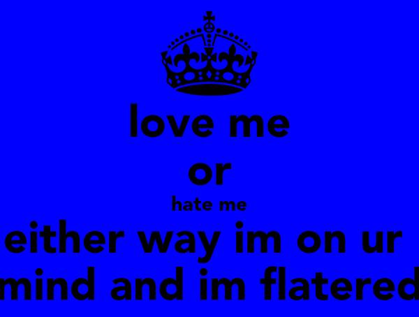 love me or hate me either way im on ur  mind and im flatered