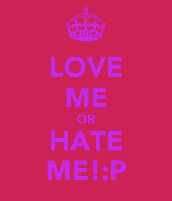 LOVE ME OR HATE ME!:P