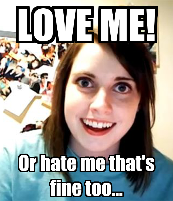 LOVE ME! Or hate me that's fine too...
