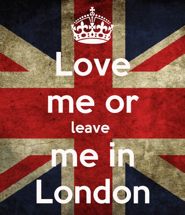 Love me or leave  me in London