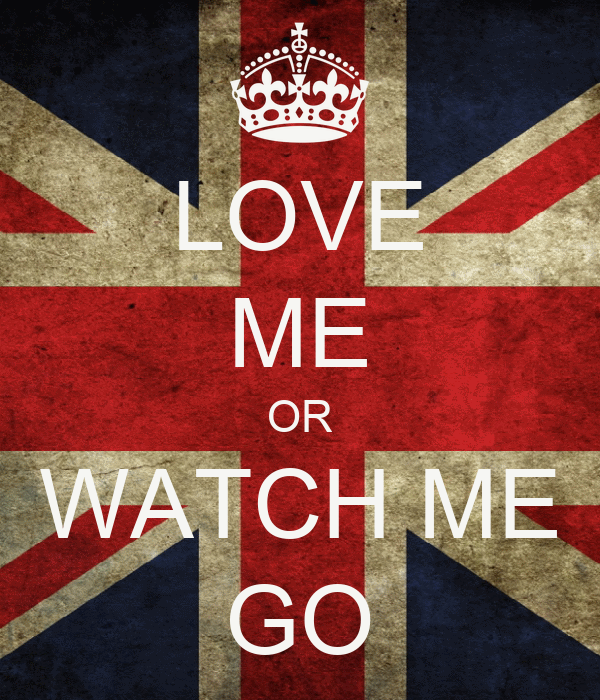 LOVE ME OR WATCH ME GO