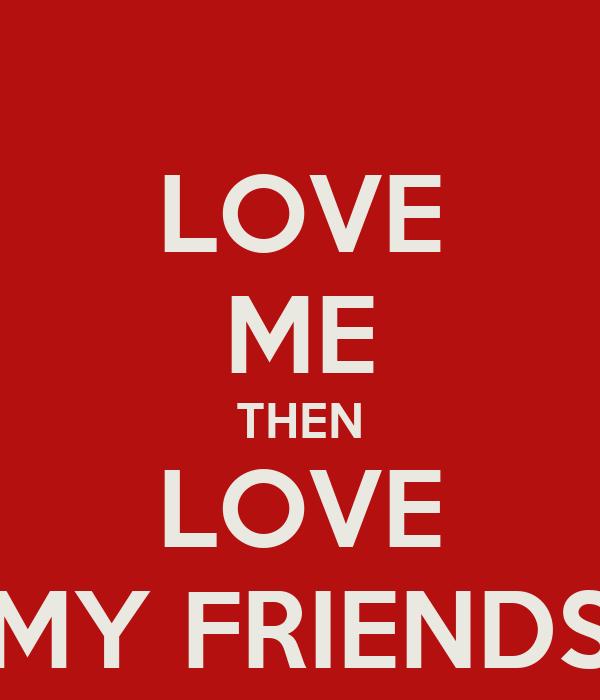 LOVE ME THEN LOVE MY FRIENDS