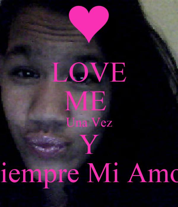 LOVE ME  Una Vez Y Siempre Mi Amor