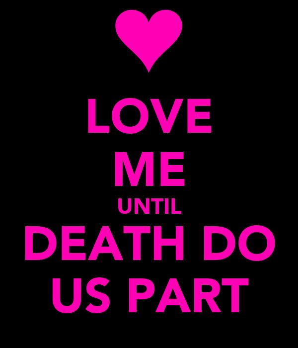 LOVE ME UNTIL DEATH DO US PART