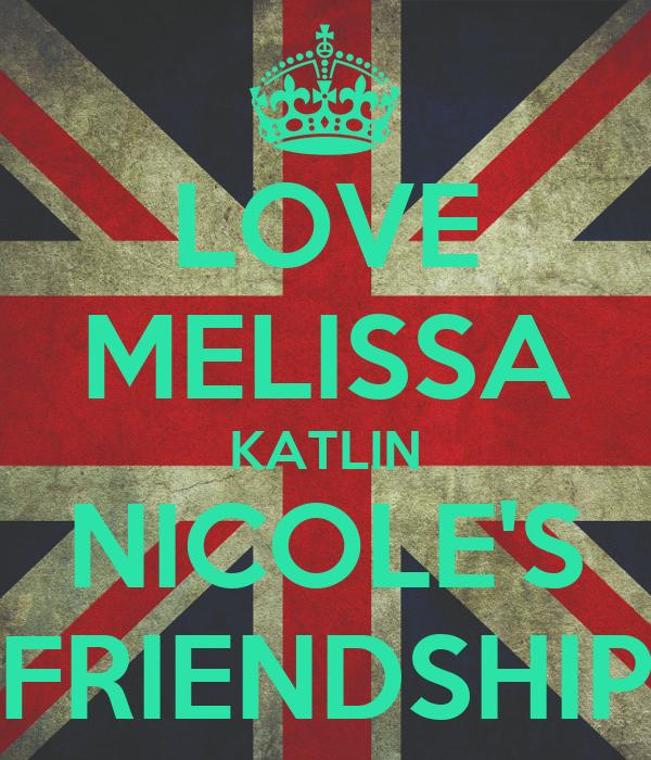 LOVE MELISSA KATLIN NICOLE'S FRIENDSHIP