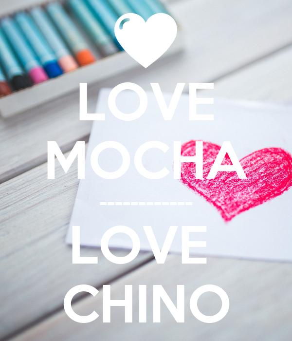 LOVE MOCHA ------------ LOVE  CHINO