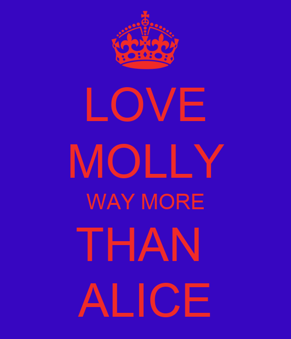 LOVE MOLLY WAY MORE THAN  ALICE