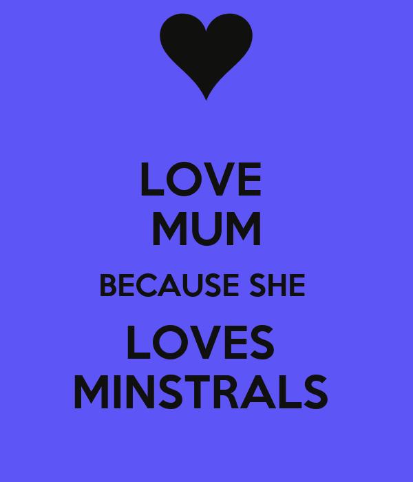 LOVE  MUM BECAUSE SHE  LOVES  MINSTRALS