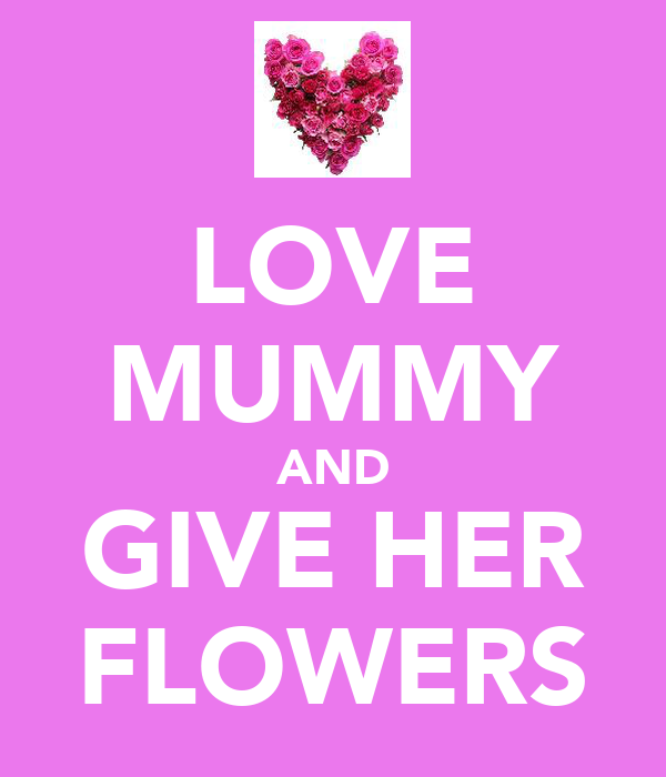 LOVE MUMMY AND GIVE HER FLOWERS