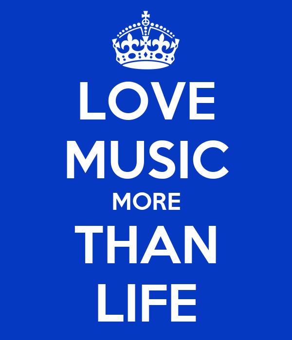 LOVE MUSIC MORE THAN LIFE