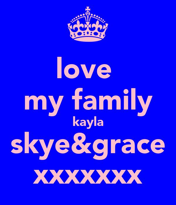 love  my family kayla skye&grace xxxxxxx