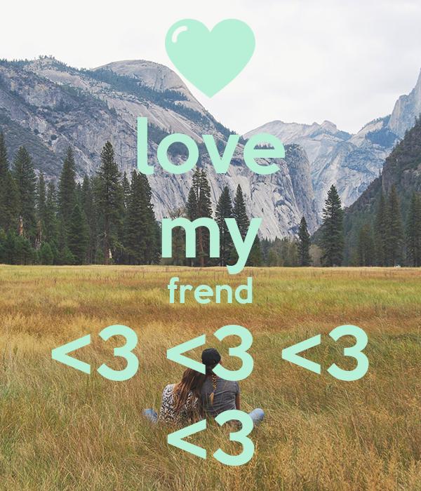 love my frend <3 <3 <3 <3