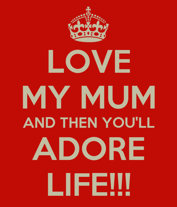 LOVE MY MUM AND THEN YOU'LL ADORE LIFE!!!