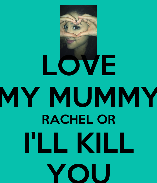 LOVE MY MUMMY RACHEL OR I'LL KILL YOU