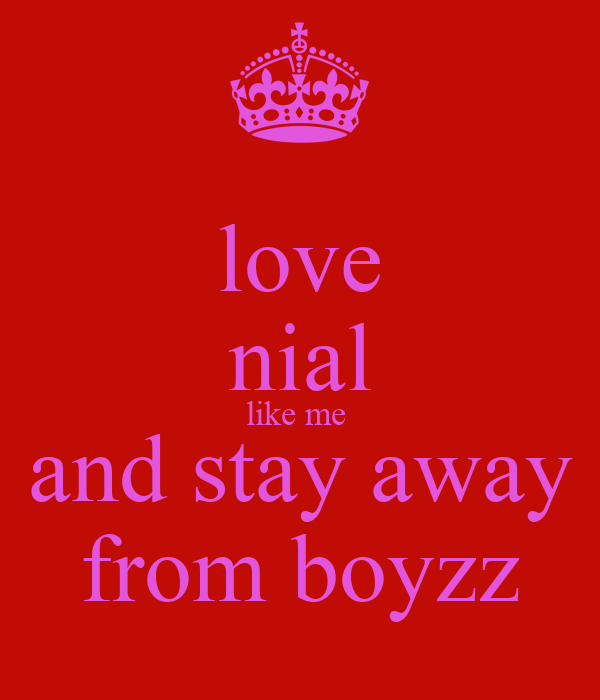 love nial like me  and stay away from boyzz
